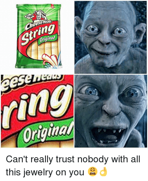 Trust Nobody: rt  eeseHead  String  Original Can't really trust nobody with all this jewelry on you 😩👌