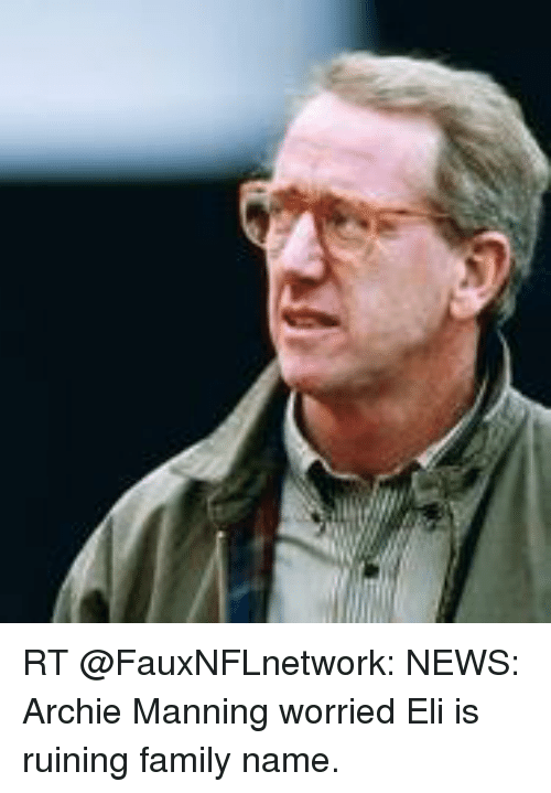 Archie Manning: RT @FauxNFLnetwork: NEWS: Archie Manning worried Eli is ruining family name.