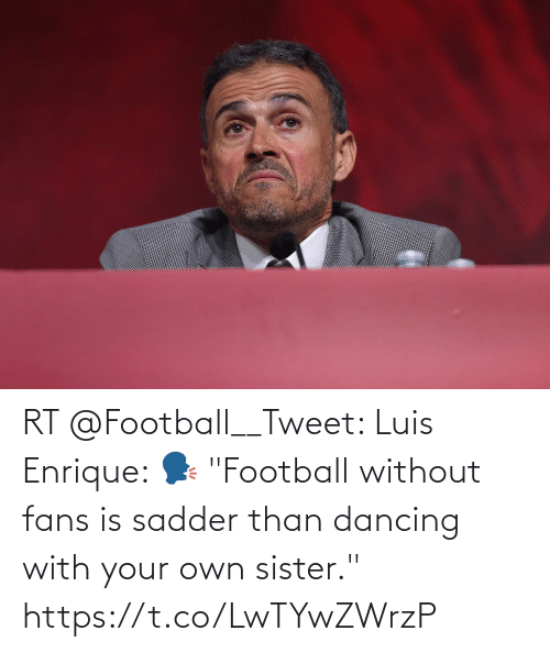 """Dancing: RT @Football__Tweet: Luis Enrique:   🗣️ """"Football without fans is sadder than dancing with your own sister."""" https://t.co/LwTYwZWrzP"""
