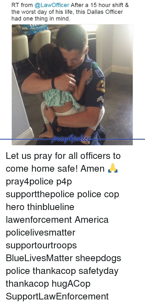America, Life, and Memes: RT from @LawOfficer After a 15 hour shift &  the worst day of his life, this Dallas Officer  had one thing in mind. Let us pray for all officers to come home safe! Amen 🙏 pray4police p4p supportthepolice police cop hero thinblueline lawenforcement America policelivesmatter supportourtroops BlueLivesMatter sheepdogs police thankacop safetyday thankacop hugACop SupportLawEnforcement
