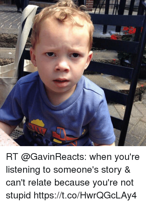 Memes, 🤖, and Amp: RT @GavinReacts: when you're listening to someone's story & can't relate because you're not stupid https://t.co/HwrQGcLAy4