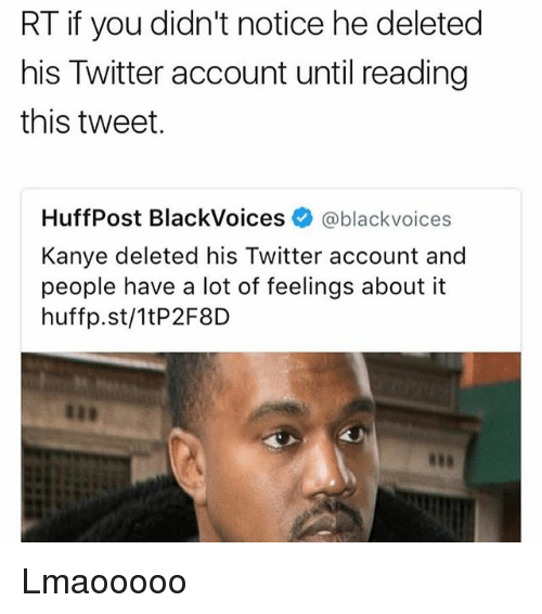 Kanye, Memes, and Twitter: RT if you didn't notice he deleted  his Twitter account until reading  this tweet.  HuffPost BlackVoices @black voices  Kanye deleted his Twitter account and  people have a lot of feelings about it  huffp.st/1tP2F8D Lmaooooo