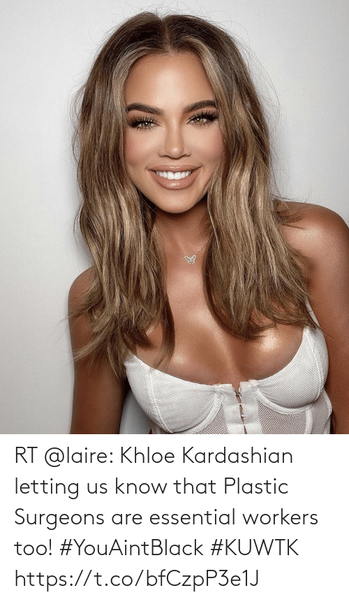 khloe: RT @laire: Khloe Kardashian letting us know that Plastic Surgeons are essential workers too! #YouAintBlack #KUWTK https://t.co/bfCzpP3e1J