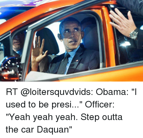 "Daquan, Funny, and Obama: RT @loitersquvdvids: Obama: ""I used to be presi..."" Officer: ""Yeah yeah yeah. Step outta the car Daquan"""