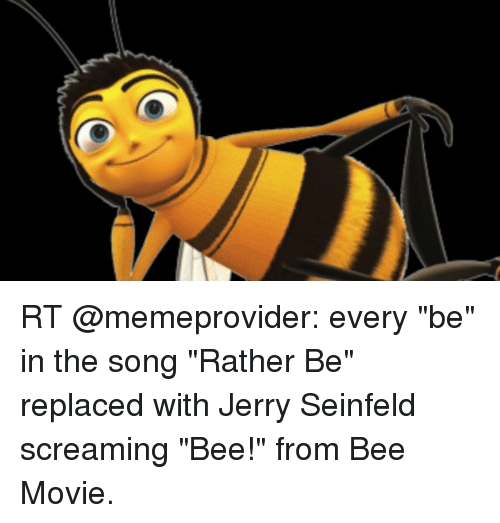 """Jerri: RT @memeprovider: every """"be"""" in the song """"Rather Be"""" replaced with Jerry Seinfeld screaming """"Bee!"""" from Bee Movie."""