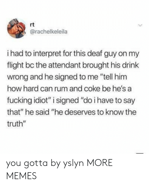 """rum: rt  @rachelkeleila  i had to interpret for this deaf guy on my  flight bc the attendant brought his drink  wrong and he signed to me """"tell him  how hard can rum and coke be he's a  fucking idiot"""" i signed """"do i have to say  that"""" he said """"he deserves to know the  truth"""" you gotta by yslyn MORE MEMES"""