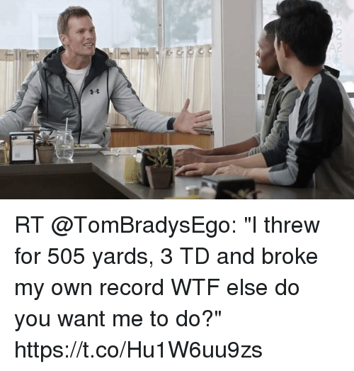 "Tom Brady, Wtf, and Record: RT @TomBradysEgo: ""I threw for 505 yards, 3 TD and broke my own record WTF else do you want me to do?"" https://t.co/Hu1W6uu9zs"