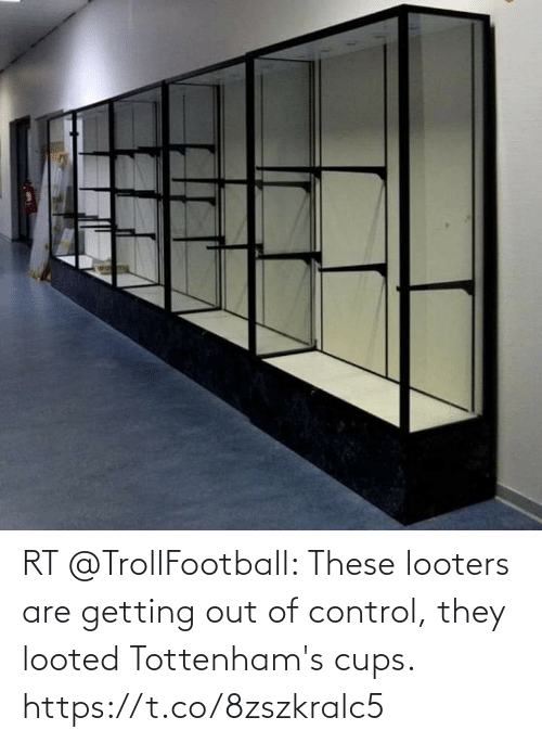 Getting Out: RT @TrollFootball: These looters are getting out of control, they looted Tottenham's cups. https://t.co/8zszkralc5