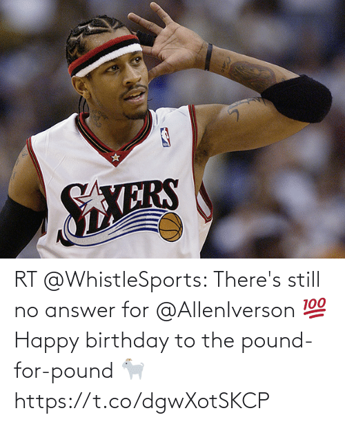 Happy Birthday: RT @WhistleSports: There's still no answer for @AllenIverson 💯   Happy birthday to the pound-for-pound 🐐 https://t.co/dgwXotSKCP