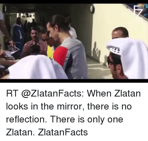 There Is Only One Zlatan: RT When Zlatan Looks In The Mirror There Is No Reflection