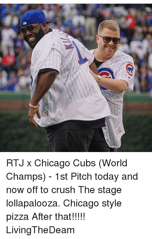 Chicago Cubs: RTJ x Chicago Cubs (World Champs) - 1st Pitch today and now off to crush The stage lollapalooza. Chicago style pizza After that!!!!! LivingTheDeam