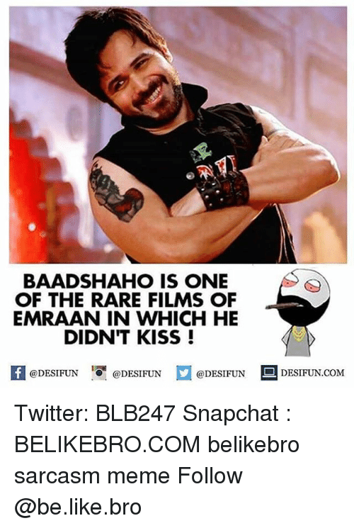 Be Like, Meme, and Memes: RTT  BAADSHAHO IS ONE  OF THE RARE FILMS OF  EMRAAN IN WHICH HE  DIDNT KISS!  K @DESIFUN 1 @DESIFUN  @DESIFUN DESIFUN.COM Twitter: BLB247 Snapchat : BELIKEBRO.COM belikebro sarcasm meme Follow @be.like.bro
