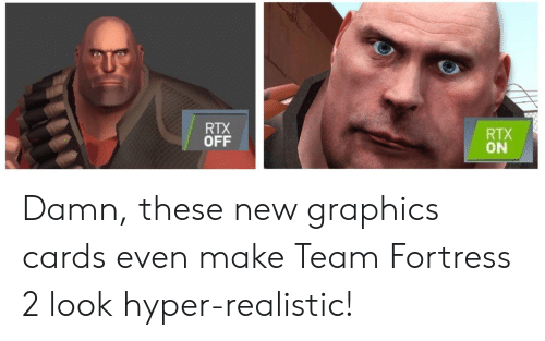 Team Fortress 2, Team Fortress, and Team: RTX  OFF  RTX  ON Damn, these new graphics cards even make Team Fortress 2 look hyper-realistic!