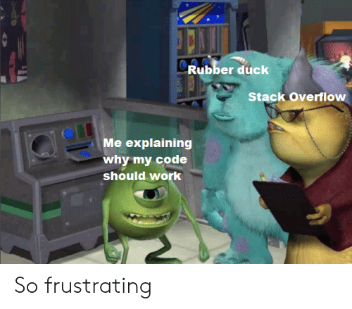 frustrating: Rubber duck  Stack Overflow  Me explaining  why my code  should work So frustrating