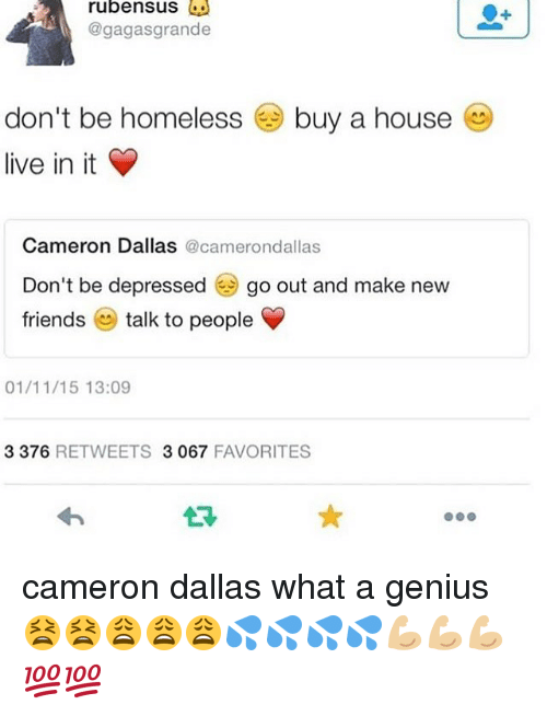 Friends, Homeless, and Memes: rubensus  @gagasgrande  don't be homeless  live in it  buy a house  Cameron Dallas @camerondallas  Don't be depressedgo out and make new  friends e talk to people  01/11/15 13:09  3 376 RETWEETS 3067 FAVORITES cameron dallas what a genius 😫😫😩😩😩💦💦💦💦💪🏼💪🏼💪🏼💯💯