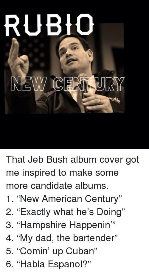 """espanol: RUBIO  NEW C <p>That Jeb Bush album cover got me inspired to make some more candidate albums.</p>  <p>1. """"New American Century""""<br/> 2. """"Exactly what he's Doing""""<br/> 3. """"Hampshire Happenin'""""<br/> 4. """"My dad, the bartender""""<br/> 5. """"Comin' up Cuban""""<br/> 6. """"Habla Espanol?""""</p>"""