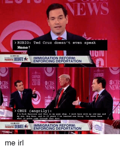 Meme, Memes, and News: RUBIO  Ted Cruz doesn't even speak  Meme  LIVE  DEBATERK  IMMIGRATION REFORM  ENFORCING PRESIDENTIAL  ,Hi i,  CAMPAGN  OCB  0CBS  NEW  NEWS  Kim  CRUZ (angrily):  I'm Rick Harrison and this is my pawn shop. I work here with my old man and  my son, Big Hoss, and in 23 years I've learned one thing  You never know  IL what is gonna come through that door  LIVE  DEBATE K  IMMIGRATION REFORM  ENFORCING DEPORTATION me irl