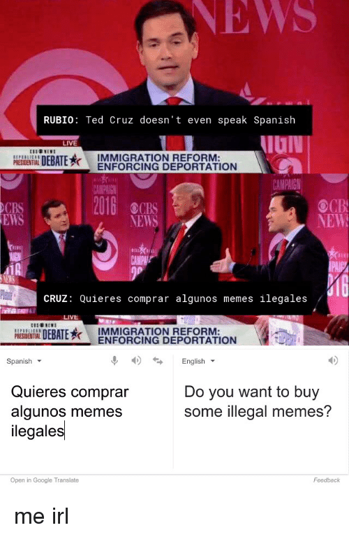 Google, Meme, and Memes: RUBIO: Ted Cruz doesn't even speak Spanish  LIVE  DEBATE  IMMIGRATION REFORM  PRESDENTIAL  ENFORCING DEPORTATION  CAMPAIGN  2016  NEW  EWS  NEWS  CRUZ  Quieres comprar algunos memes ilegales  LIVE  DEBATE  IMMIGRATION REFORM  ENFORCING DEPORTATION  4S English  Spanish  Quieres comprar  Do you want to buy  some illegal memes?  algunos memes  ilegales  Open in Google Translate  Feedback me irl
