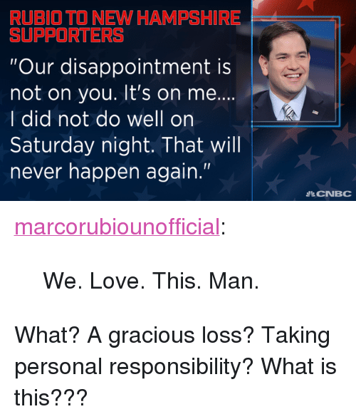 """its on me: RUBIO TO NEW HAMPSHIRE  SUPPORTERS  """"Our disappointment is  not on you. It's on me..  I did not do well on  Saturday night. That will  never happen again.""""  IR  CNBC <p><a class=""""tumblr_blog"""" href=""""http://marcorubiounofficial.tumblr.com/post/139030576069"""">marcorubiounofficial</a>:</p> <blockquote> <p>We. Love. This. Man.<br/></p> </blockquote>  <p>What? A gracious loss? Taking personal responsibility? What is this???</p>"""