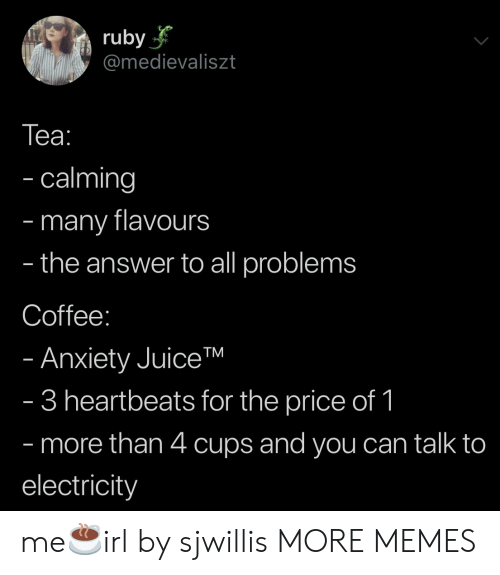 electricity: ruby  @medievaliszt  Tеа:  - calming  many flavours  the answer to all problems  -  -  Coffee:  - Anxiety JuiceTM  - 3 heartbeats for the price of 1  - more than 4 cups and you can talk to  electricity me☕️irl by sjwillis MORE MEMES
