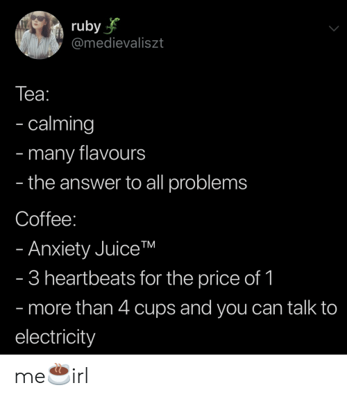 electricity: ruby  @medievaliszt  Tеа:  - calming  many flavours  the answer to all problems  -  -  Coffee:  - Anxiety JuiceTM  - 3 heartbeats for the price of 1  - more than 4 cups and you can talk to  electricity me☕️irl