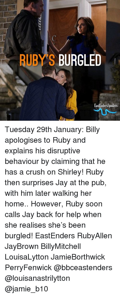 EastEnders: RUBYS BURGLED  EastEndersSpoilers Tuesday 29th January: Billy apologises to Ruby and explains his disruptive behaviour by claiming that he has a crush on Shirley! Ruby then surprises Jay at the pub, with him later walking her home.. However, Ruby soon calls Jay back for help when she realises she's been burgled! EastEnders RubyAllen JayBrown BillyMitchell LouisaLytton JamieBorthwick PerryFenwick @bbceastenders @louisanastrilytton @jamie_b10