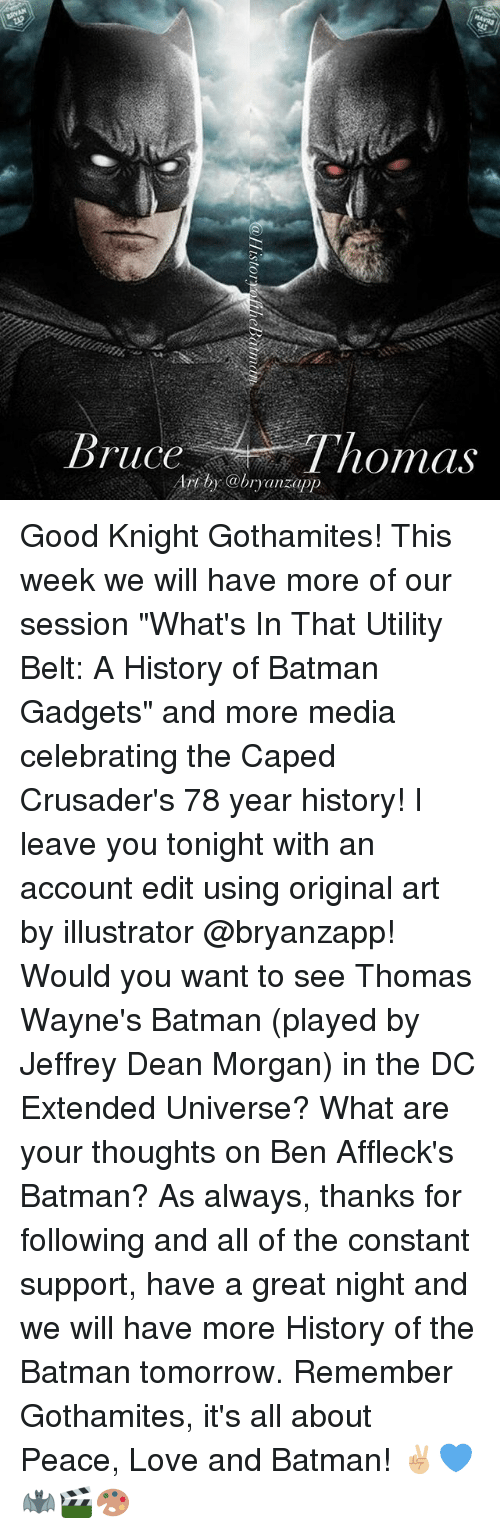 "crusaders: ruce  normas  anzapp Good Knight Gothamites! This week we will have more of our session ""What's In That Utility Belt: A History of Batman Gadgets"" and more media celebrating the Caped Crusader's 78 year history! I leave you tonight with an account edit using original art by illustrator @bryanzapp! Would you want to see Thomas Wayne's Batman (played by Jeffrey Dean Morgan) in the DC Extended Universe? What are your thoughts on Ben Affleck's Batman? As always, thanks for following and all of the constant support, have a great night and we will have more History of the Batman tomorrow. Remember Gothamites, it's all about Peace, Love and Batman! ✌🏼💙🦇🎬🎨"
