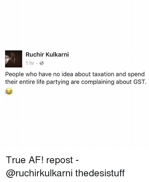 Af, Life, and Memes: Ruchir Kulkarni  1 hr.  People who have no idea about taxation and spend  their entire life partying are complaining about GST. True AF! repost - @ruchirkulkarni thedesistuff
