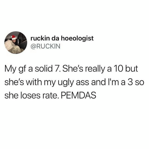 A 10: ruckin da hoeologist  @RUCKIN  My gf a solid 7. She's really a 10 but  she's with my ugly ass and I'm a 3 so  she loses rate. PEMDAS