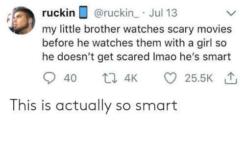 get scared: ruckin @ruckin_ Jul 13  my little brother watches scary movies  before he watches them with a girl so  he doesn't get scared Imao he's smart This is actually so smart