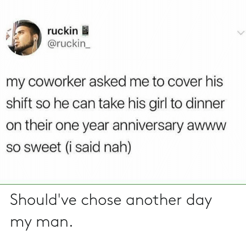 His Girl: ruckin  @ruckin  my coworker asked me to cover his  shift so he can take his girl to dinner  on their one year anniversary awww  so sweet (i said nah) Should've chose another day my man.