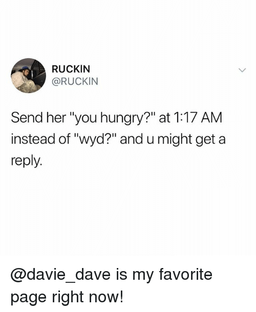 "Funny, Hungry, and Meme: RUCKIN  @RUCKIN  Send her ""you hungry?"" at 1:17 AM  instead of ""wyd?"" and u might get a  reply @davie_dave is my favorite page right now!"