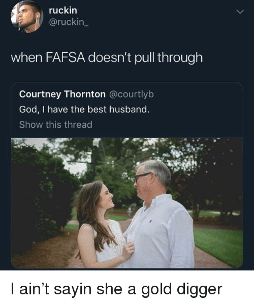 digger: ruckin  @ruckin  when FAFSA doesn't pull through  Courtney Thornton @courtlyb  God, I have the best husband  Show this thread I ain't sayin she a gold digger