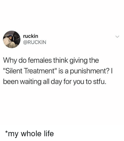 "Life, Memes, and Stfu: ruckin  @RUCKIN  Why do females think giving the  ""Silent Treatment"" is a punishment? l  been waiting all day for you to stfu. *my whole life"