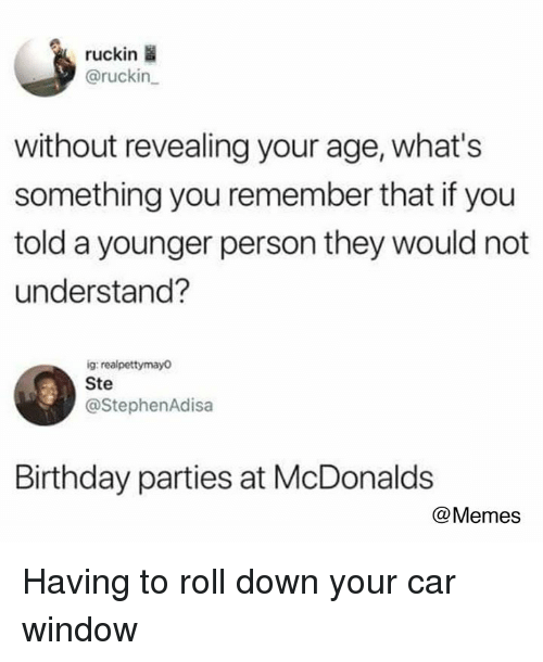 birthday parties: ruckin  @ruckin  without revealing your age, what's  something you remember that if you  told a younger person they would not  understand?  ig realpettymayo  Ste  @StephenAdisa  Birthday parties at McDonalds  @Memes Having to roll down your car window