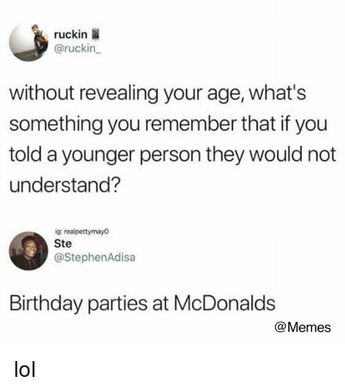 birthday parties: ruckin  @ruckin  without revealing your age, what's  something you remember that if you  told a younger person they would not  understand?  ig realpettymayo  Ste  @StephenAdisa  Birthday parties at McDonalds  @Memes lol