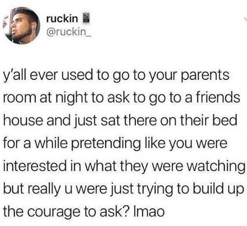 Just Trying To: ruckin  @ruckin_  y'all ever used to go to your parents  room at night to ask to go to a friends  house and just sat there on their bed  for a while pretending like you were  interested in what they were watching  but really u were just trying to build up  the courage to ask? Imao