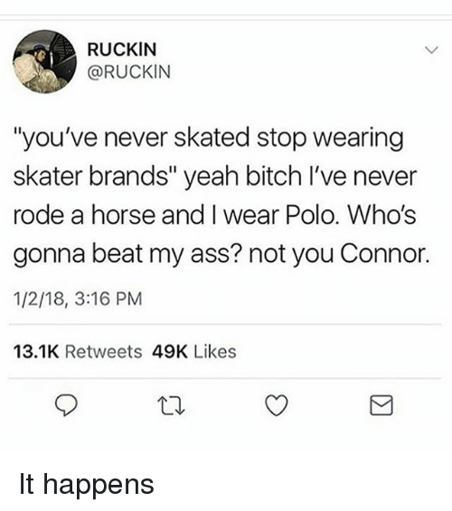 """Ass, Bitch, and Memes: RUCKIN  @RUCKIN  """"you've never skated stop wearing  skater brands"""" yeah bitch I've never  rode a horse and I wear Polo. Who's  gonna beat my ass? not you Connor.  1/2/18, 3:16 PM  13.1K Retweets 49K Likes It happens"""