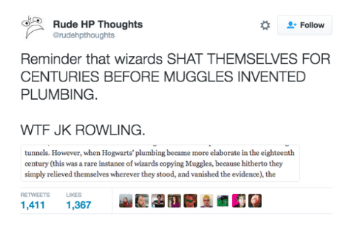 plumb: Rude HP Thoughts  Follow  @rudehpthoughts  Reminder that wizards SHAT THEMSELVES FOR  CENTURIES BEFORE MUGGLES INVENTED  PLUMBING  WTF JK ROWLING.  tunnels. However, when Hogwarts' plumbing became more elaborate in the eighteenth  century (th  was a rare instance of wizards copying Muggles, because hitherto they  is simply relieved themselves wherever they stood, and vanished the evidence), the  RETWEETS LIKES  1,411  1,367