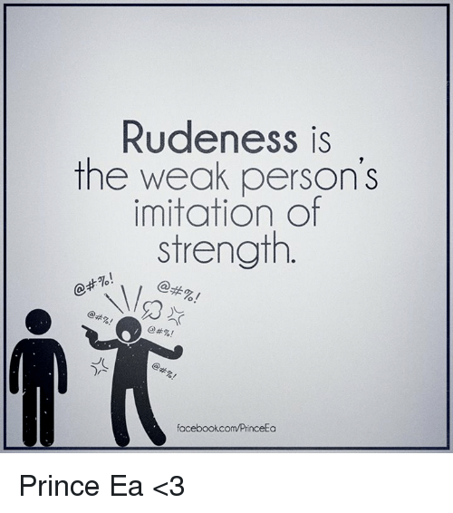 Memes, Prince, and Rude: Rudeness is  the weak person's  imitation of  strength  facebook com/PrinceEa Prince Ea <3