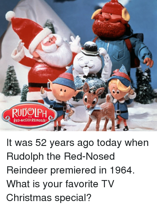 memes: RUDOLPH  RED NeSEDREINDEER. It was 52 years ago today when Rudolph the Red-Nosed Reindeer premiered in 1964. What is your favorite TV Christmas special?
