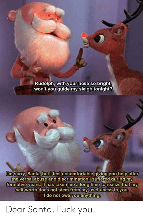 dear santa: Rudolph, with your nose so bright,  won't you guide my sleigh tonight?  I'm sorry, Santa,but l feel uncomfortable giving you help after  the verbal abuse and discrimination I suffered during my  formative years, It has taken me a long time to realize that my  self-worth does not stem from my usefulness to you.  l do not owe you anything Dear Santa. Fuck you.