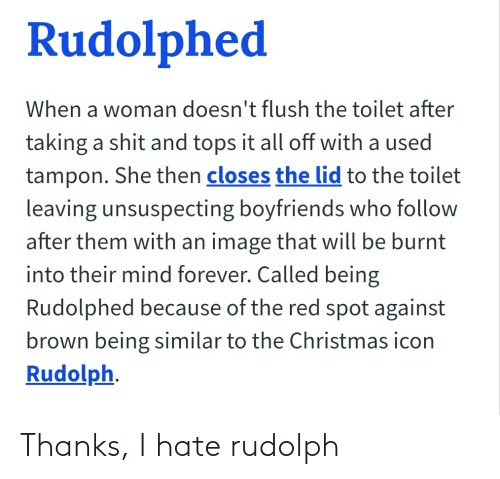 Tampon: Rudolphed  When a woman doesn't flush the toilet after  taking a shit and tops it all off with a used  tampon. She then closes the lid to the toilet  leaving unsuspecting boyfriends who follow  after them with an image that will be burnt  into their mind forever. Called being  Rudolphed because of the red spot against  brown being similar to the Christmas icon  Rudolph. Thanks, I hate rudolph