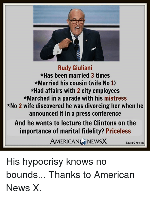 American News: Rudy Giuliani  *Has been married 3 times  *Married his cousin (wife No 10  *Had affairs with 2 city employees  *Marched in a parade with his mistress  *No 2 wife discovered he was divorcing her when he  announced it in a press conference  And he wants to lecture the Clintons on the  importance of marital fidelity? Priceless  AMERICAN NEWSX  Laura C Keeling His hypocrisy knows no bounds...  Thanks to American News X.