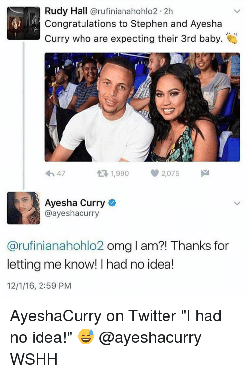 "Ayesha Curry, Memes, and Stephen: Rudy Hall  arufinianahohlo2 2h  Congratulations to Stephen and Ayesha  Curry who are expecting their 3rd baby  1,990 2,075  M  4h 47  t Ayesha Curry  @ayeshacurry  Carufinianahohlo2 omg l am?! Thanks for  letting me know! had no idea!  12/1/16, 2:59 PM AyeshaCurry on Twitter ""I had no idea!"" 😅 @ayeshacurry WSHH"