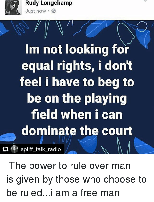 Overly Manly: Rudy Longchamp  Just now .  Im not looking for  equal rights, i don't  feel i have to beg to  be on the playing  field when i can  dominate the court  t  ⑨ spliff talk-radio ・・・ The power to rule over man is given by those who choose to be ruled...i am a free man