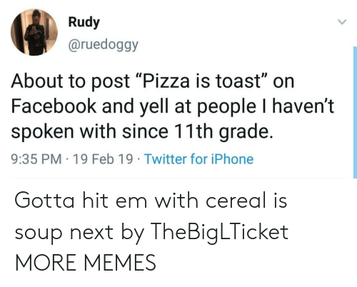 "rudy: Rudy  @ruedoggy  Il  About to post ""Pizza is toast"" on  Facebook and yell at people I haven't  spoken with since 11th grade.  9:35 PM 19 Feb 19 Twitter for iPhone Gotta hit em with cereal is soup next by TheBigLTicket MORE MEMES"