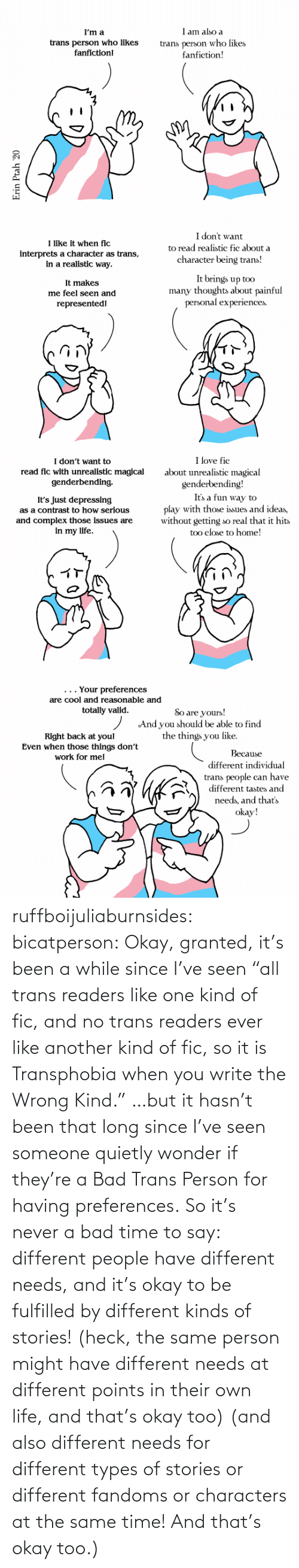 "at the same time: ruffboijuliaburnsides: bicatperson:   Okay, granted, it's been a while since I've seen ""all trans readers  like one kind of fic, and no trans readers ever like another kind of  fic, so it is Transphobia when you write the Wrong Kind."" …but it hasn't been that long since I've seen someone quietly wonder if they're a Bad Trans Person for having preferences. So  it's never a bad time to say: different people have different needs,  and it's okay to be fulfilled by different kinds of stories! (heck, the same person might have different needs at different points in their own life, and that's okay too)    (and also different needs for different types of stories or different fandoms or characters at the same time!  And that's okay too.)"