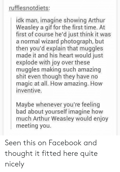 weasley: rufflesnotdiets:  idk man, imagine showing Arthur  Weasley a gif for the first time. At  first of course he'd just think it was  a normal wizard photograph, but  then you'd explain that muggles  made it and his heart would just  explode with joy over these  muggles making such amazing  shit even though they have no  magic at all. How amazing. How  inventive.  Maybe whenever you're feeling  bad about yourself imagine how  much Arthur Weasley would enjoy  meeting you Seen this on Facebook and thought it fitted here quite nicely