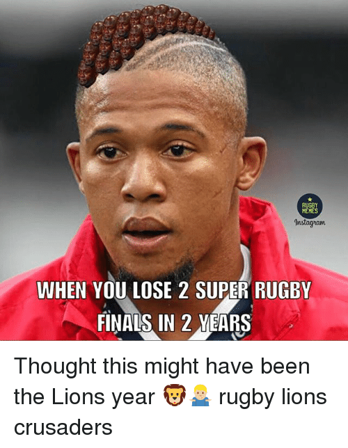 Super Rugby: RUGBY  MEMES  Instagnam  WHEN YOU LOSE 2 SUPER RUGBY  FINAIS IN 2 MEARS Thought this might have been the Lions year 🦁🤷🏼♂️ rugby lions crusaders